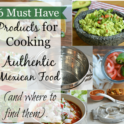6 Must Have Products for Making Authentic Mexican Food